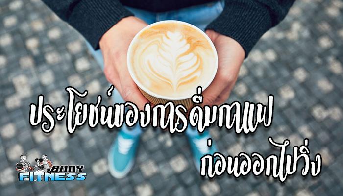 ประโยชน์ของการดื่มกาแฟก่อนออกไปวิ่ง